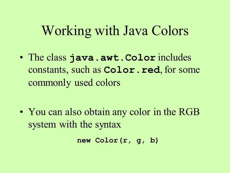 Working with Java Colors The class java.awt.Color includes constants, such as Color.red, for some commonly used colors You can also obtain any color in the RGB system with the syntax new Color(r, g, b)