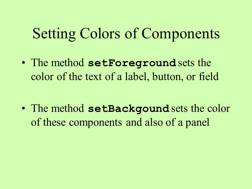 Setting Colors of Components The method setForeground sets the color of the text of a label, button, or field The method setBackgound sets the color of these components and also of a panel