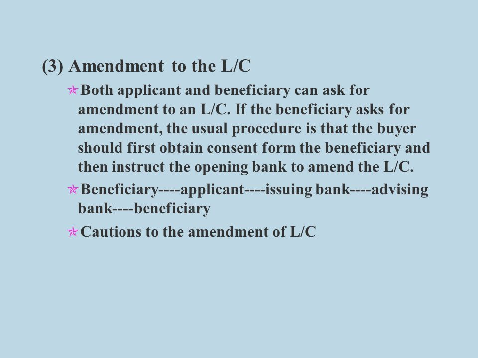 (3) Amendment to the L/C  Both applicant and beneficiary can ask for amendment to an L/C.
