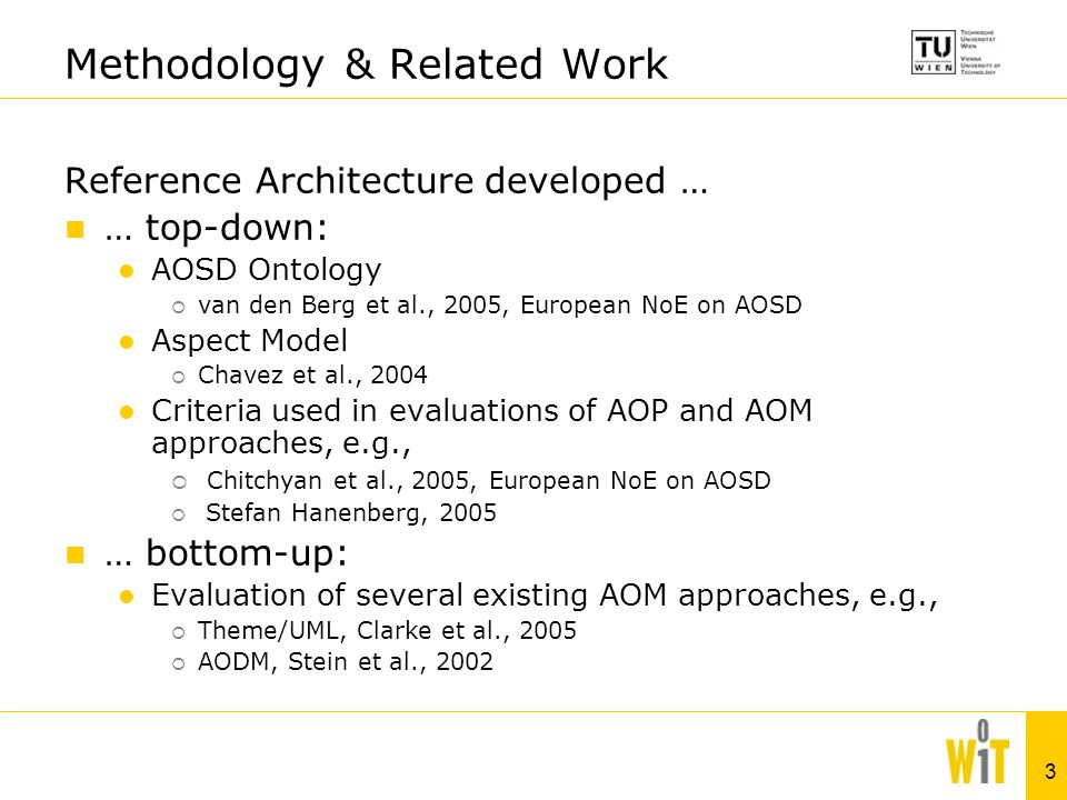 3 Methodology & Related Work Reference Architecture developed … … top-down: AOSD Ontology  van den Berg et al., 2005, European NoE on AOSD Aspect Model  Chavez et al., 2004 Criteria used in evaluations of AOP and AOM approaches, e.g.,  Chitchyan et al., 2005, European NoE on AOSD  Stefan Hanenberg, 2005 … bottom-up: Evaluation of several existing AOM approaches, e.g.,  Theme/UML, Clarke et al., 2005  AODM, Stein et al., 2002