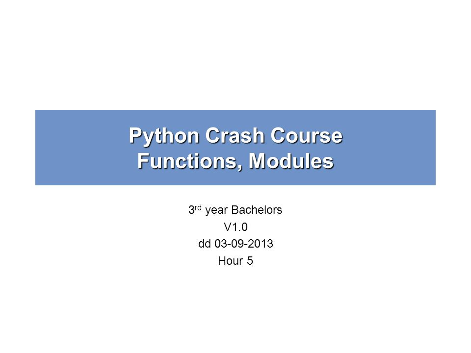 Python Crash Course Functions, Modules 3 rd year Bachelors V1.0 dd 03-09-2013 Hour 5