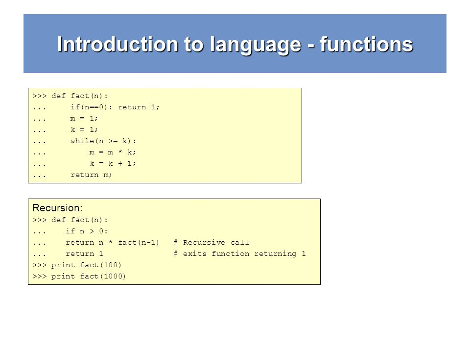 Introduction to language - functions >>> def fact(n):... if(n==0): return 1;... m = 1;... k = 1;... while(n >= k):... m = m * k;... k = k + 1;... retu
