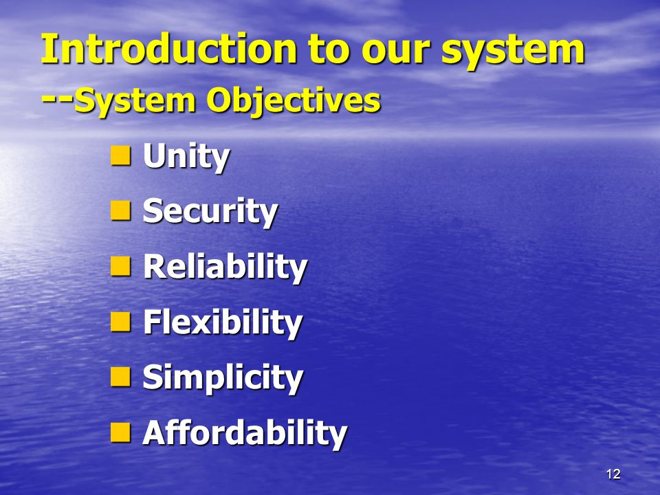12 Introduction to our system -- System Objectives Unity Unity Security Security Reliability Reliability Flexibility Flexibility Simplicity Simplicity Affordability Affordability