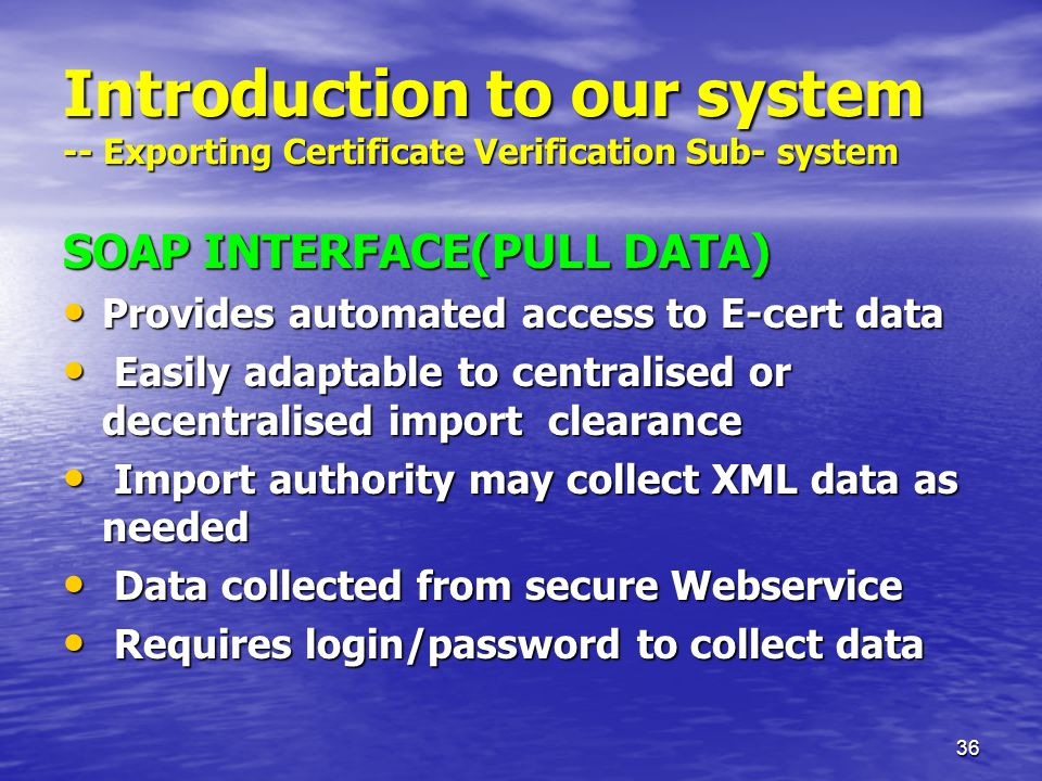 36 Introduction to our system -- Exporting Certificate Verification Sub- system SOAP INTERFACE(PULL DATA) Provides automated access to E-cert data Provides automated access to E-cert data Easily adaptable to centralised or decentralised import clearance Easily adaptable to centralised or decentralised import clearance Import authority may collect XML data as needed Import authority may collect XML data as needed Data collected from secure Webservice Data collected from secure Webservice Requires login/password to collect data Requires login/password to collect data
