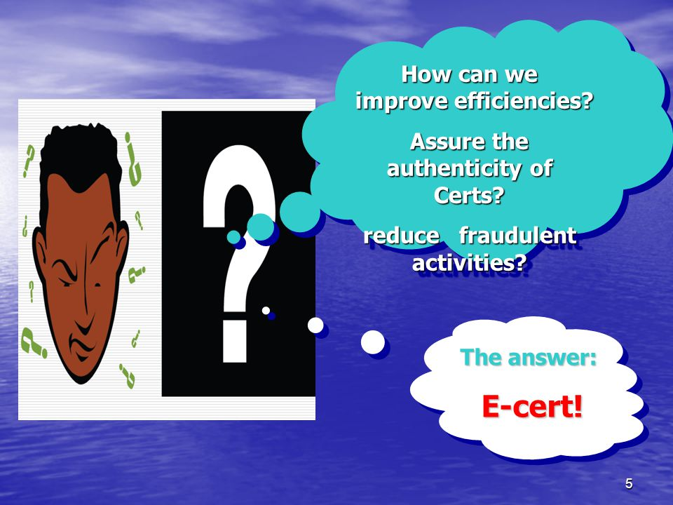 5 How can we improve efficiencies. Assure the authenticity of Certs.
