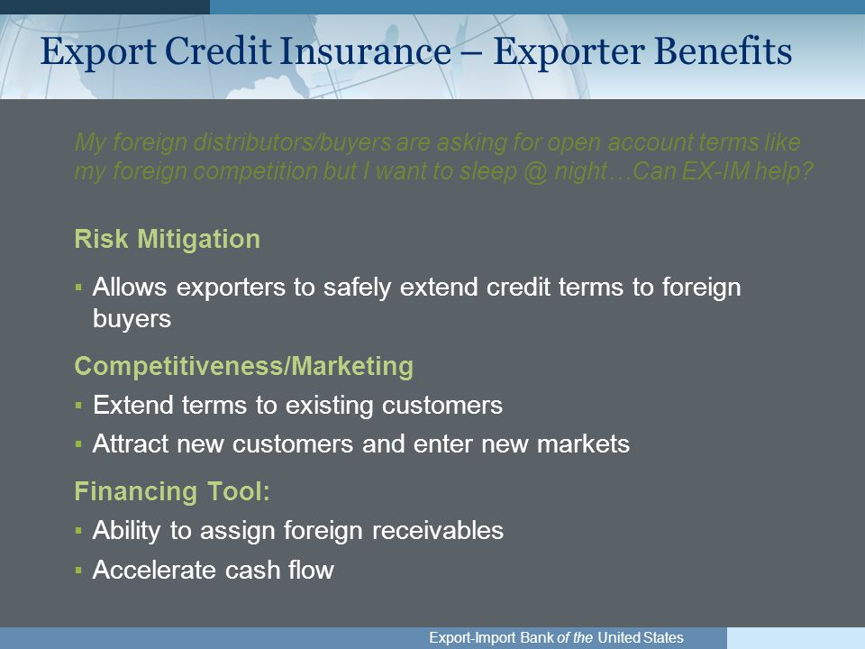 Export-Import Bank of the United States Export Credit Insurance – Exporter Benefits My foreign distributors/buyers are asking for open account terms like my foreign competition but I want to sleep @ night…Can EX-IM help.