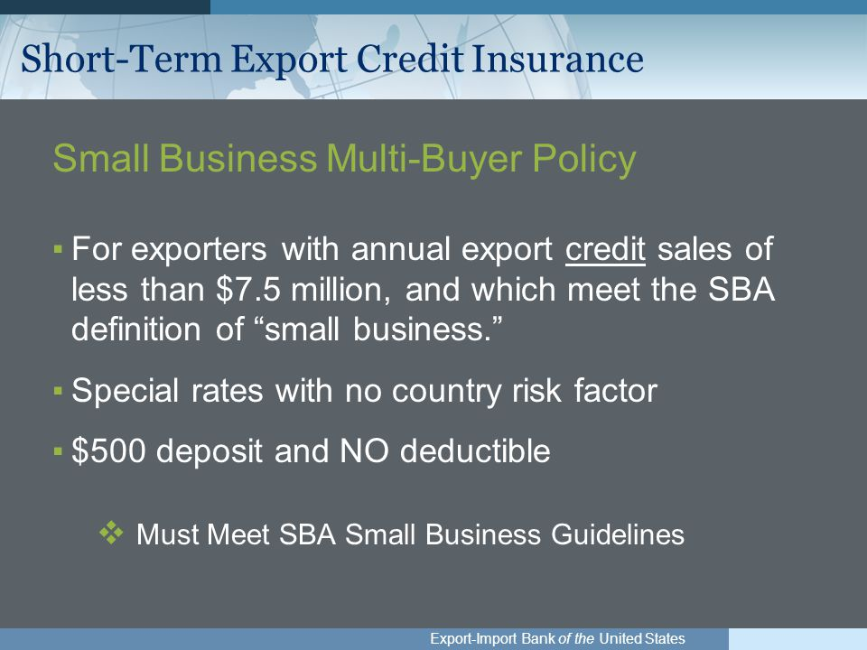Export-Import Bank of the United States Short-Term Export Credit Insurance Small Business Multi-Buyer Policy ▪For exporters with annual export credit sales of less than $7.5 million, and which meet the SBA definition of small business. ▪Special rates with no country risk factor ▪$500 deposit and NO deductible  Must Meet SBA Small Business Guidelines