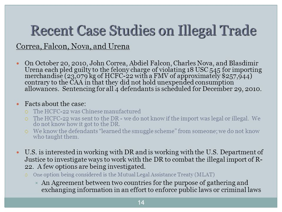 Recent Case Studies on Illegal Trade Correa, Falcon, Nova, and Urena On October 20, 2010, John Correa, Abdiel Falcon, Charles Nova, and Blasdimir Urena each pled guilty to the felony charge of violating 18 USC 545 for importing merchandise (23,079 kg of HCFC-22 with a FMV of approximately $257,944) contrary to the CAA in that they did not hold unexpended consumption allowances.