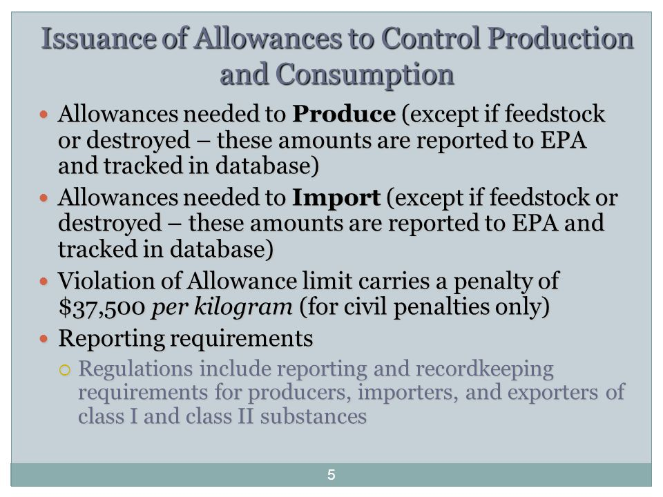 Issuance of Allowances to Control Production and Consumption Allowances needed to Produce (except if feedstock or destroyed – these amounts are reported to EPA and tracked in database) Allowances needed to Produce (except if feedstock or destroyed – these amounts are reported to EPA and tracked in database) Allowances needed to Import (except if feedstock or destroyed – these amounts are reported to EPA and tracked in database) Allowances needed to Import (except if feedstock or destroyed – these amounts are reported to EPA and tracked in database) Violation of Allowance limit carries a penalty of $37,500 per kilogram (for civil penalties only) Violation of Allowance limit carries a penalty of $37,500 per kilogram (for civil penalties only) Reporting requirements Reporting requirements  Regulations include reporting and recordkeeping requirements for producers, importers, and exporters of class I and class II substances 5
