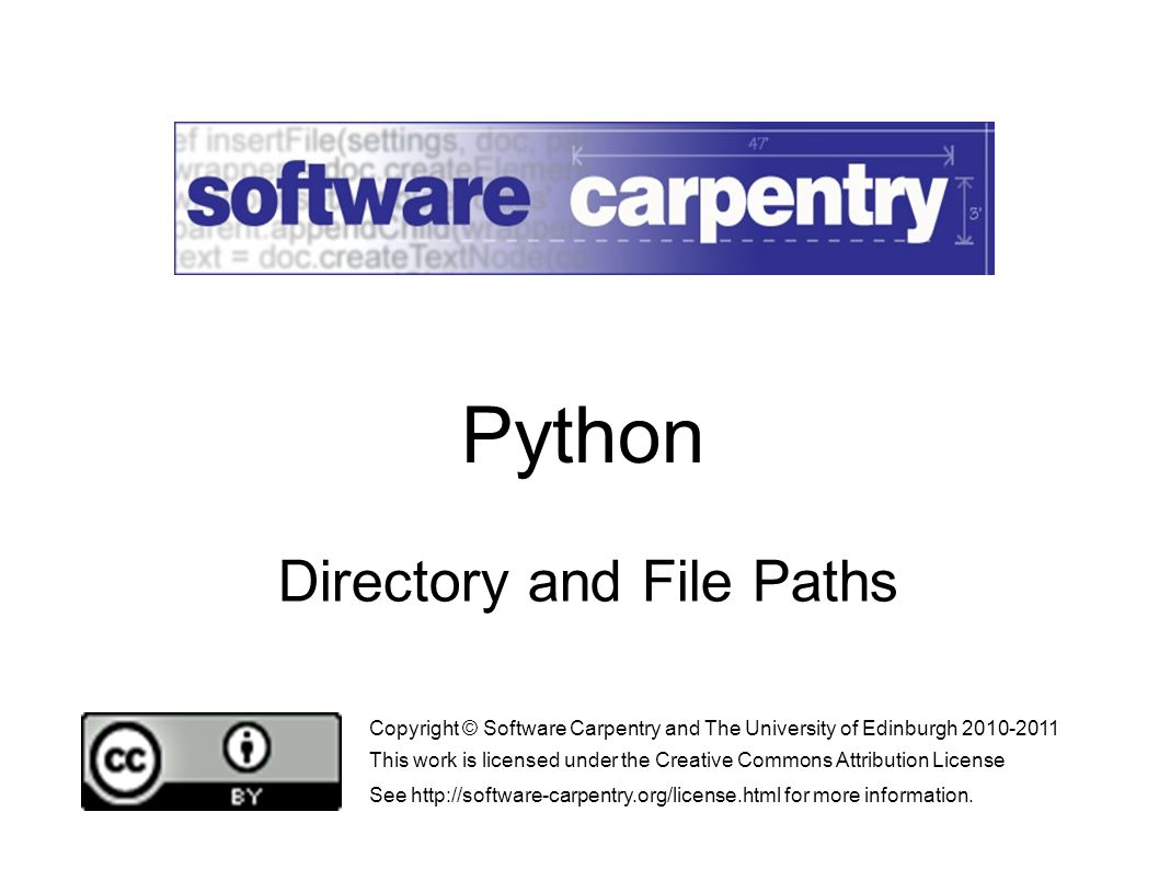 Directory and File Paths Copyright © Software Carpentry and The University of Edinburgh 2010-2011 This work is licensed under the Creative Commons Attribution License See http://software-carpentry.org/license.html for more information.
