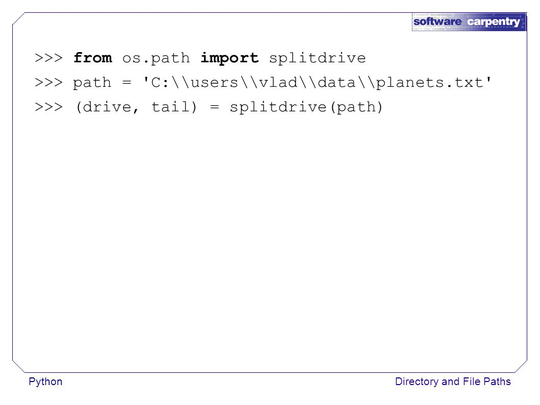 PythonDirectory and File Paths >>> from os.path import splitdrive >>> path = C:\\users\\vlad\\data\\planets.txt >>> (drive, tail) = splitdrive(path)