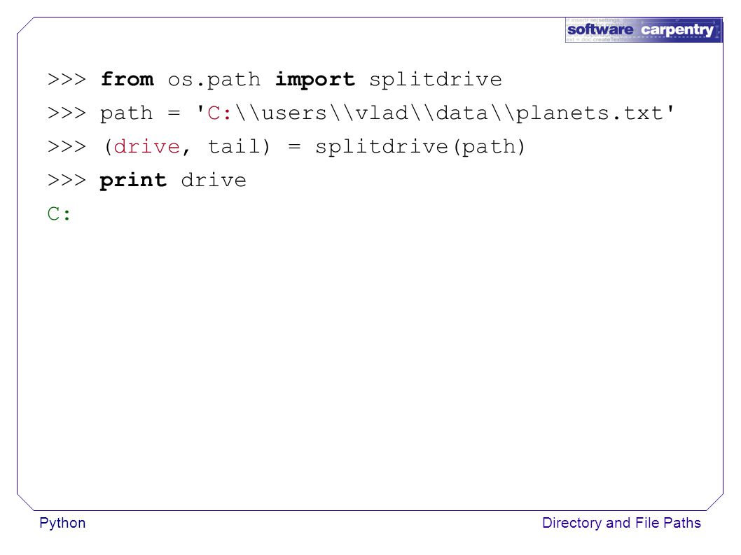 PythonDirectory and File Paths >>> from os.path import splitdrive >>> path = C:\\users\\vlad\\data\\planets.txt >>> (drive, tail) = splitdrive(path) >>> print drive C: