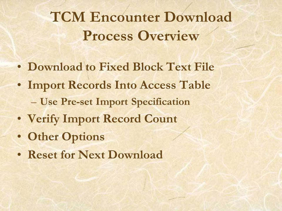 TCM Encounter Download Process Overview Download to Fixed Block Text File Import Records Into Access Table –Use Pre-set Import Specification Verify Import Record Count Other Options Reset for Next Download