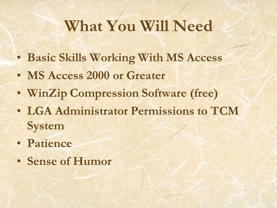 What You Will Need Basic Skills Working With MS Access MS Access 2000 or Greater WinZip Compression Software (free) LGA Administrator Permissions to TCM System Patience Sense of Humor