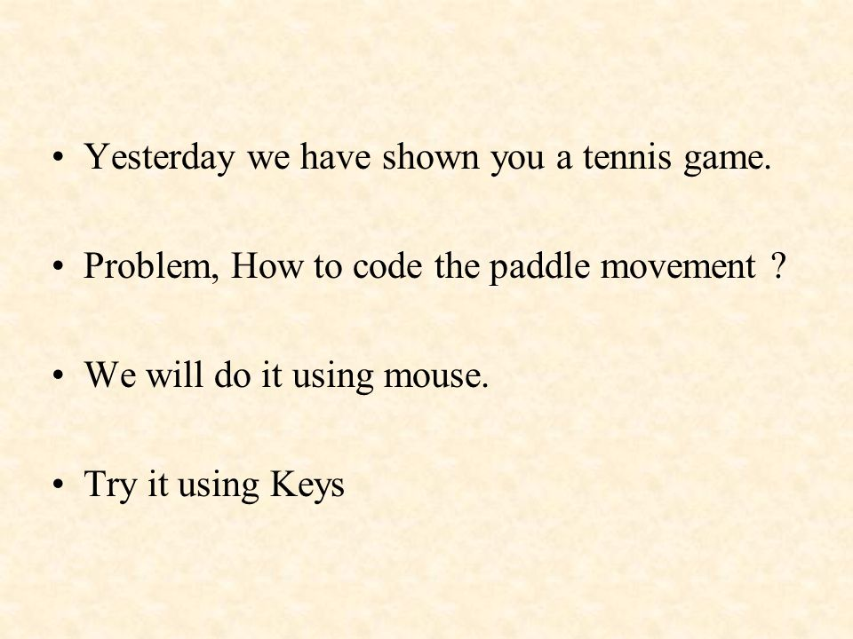 Yesterday we have shown you a tennis game. Problem, How to code the paddle movement .