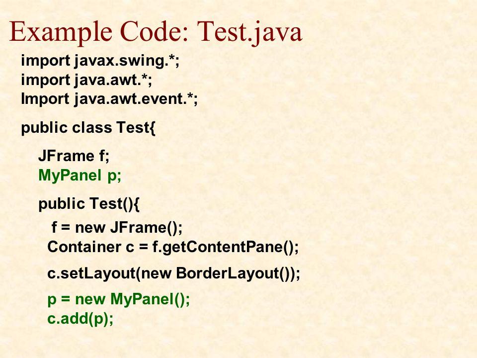 Example Code: Test.java import javax.swing.*; import java.awt.*; Import java.awt.event.*; public class Test{ JFrame f; MyPanel p; public Test(){ f = new JFrame(); Container c = f.getContentPane(); c.setLayout(new BorderLayout()); p = new MyPanel(); c.add(p);