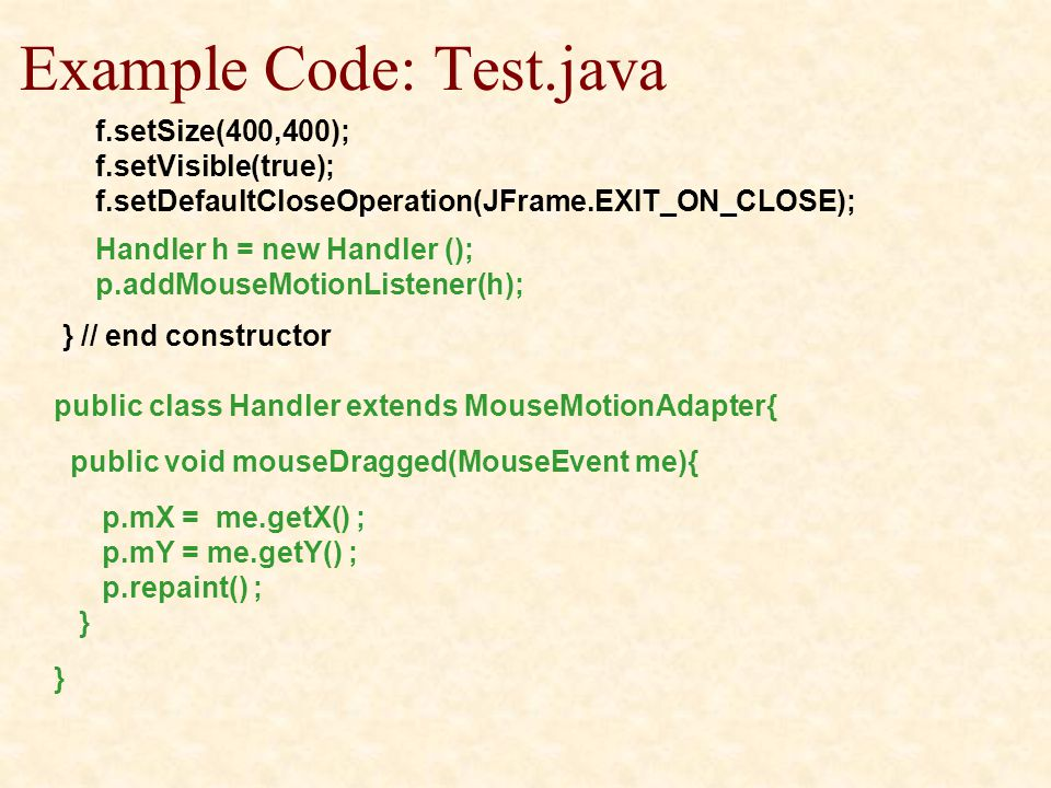 Example Code: Test.java f.setSize(400,400); f.setVisible(true); f.setDefaultCloseOperation(JFrame.EXIT_ON_CLOSE); Handler h = new Handler (); p.addMouseMotionListener(h); } // end constructor public class Handler extends MouseMotionAdapter{ public void mouseDragged(MouseEvent me){ p.mX = me.getX() ; p.mY = me.getY() ; p.repaint() ; }