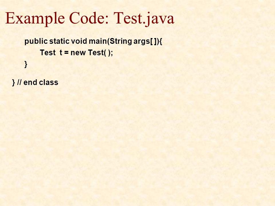 Example Code: Test.java public static void main(String args[ ]){ Test t = new Test( ); } } // end class