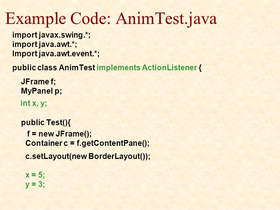 Example Code: AnimTest.java import javax.swing.*; import java.awt.*; Import java.awt.event.*; public class AnimTest implements ActionListener { JFrame f; MyPanel p; int x, y; public Test(){ f = new JFrame(); Container c = f.getContentPane(); c.setLayout(new BorderLayout()); x = 5; y = 3;