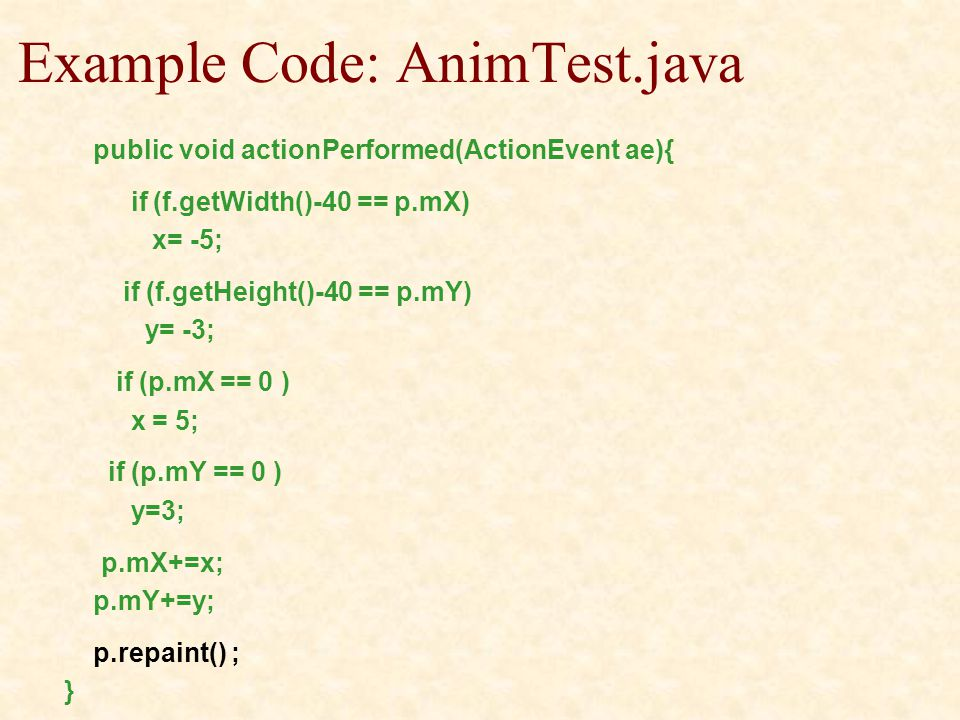 Example Code: AnimTest.java public void actionPerformed(ActionEvent ae){ if (f.getWidth()-40 == p.mX) x= -5; if (f.getHeight()-40 == p.mY) y= -3; if (p.mX == 0 ) x = 5; if (p.mY == 0 ) y=3; p.mX+=x; p.mY+=y; p.repaint() ; }