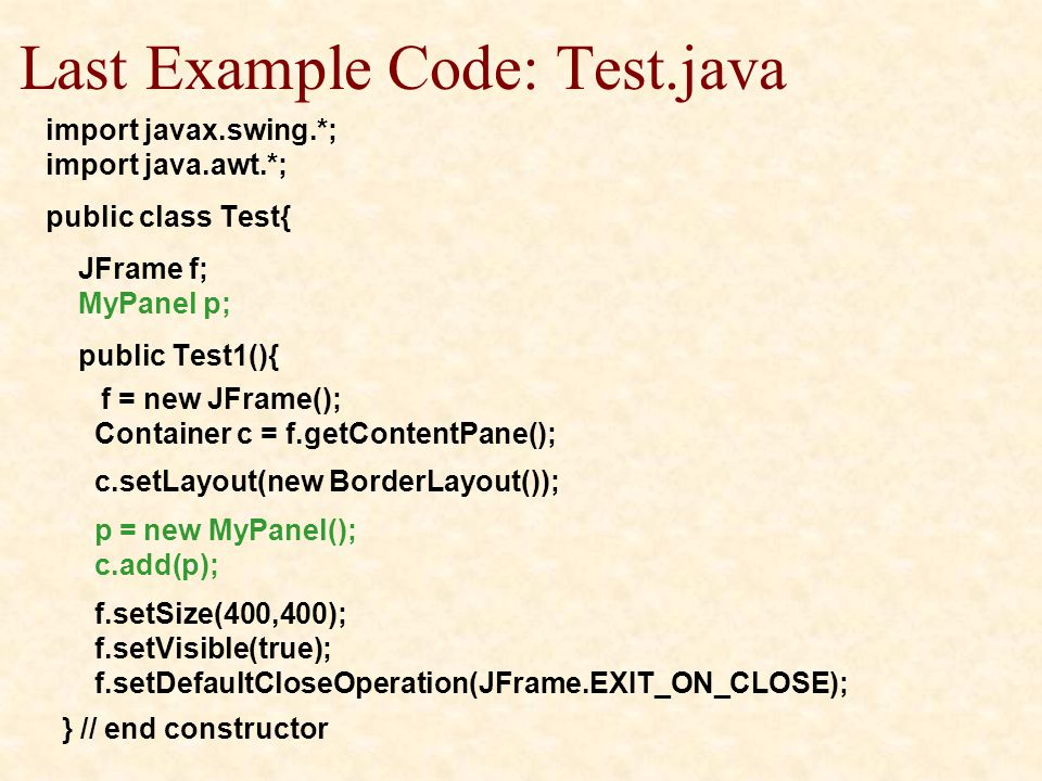 Last Example Code: Test.java import javax.swing.*; import java.awt.*; public class Test{ JFrame f; MyPanel p; public Test1(){ f = new JFrame(); Container c = f.getContentPane(); c.setLayout(new BorderLayout()); p = new MyPanel(); c.add(p); f.setSize(400,400); f.setVisible(true); f.setDefaultCloseOperation(JFrame.EXIT_ON_CLOSE); } // end constructor