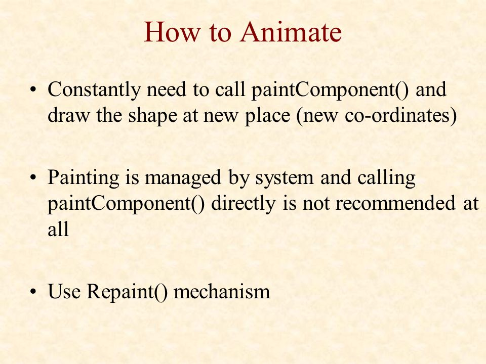 How to Animate Constantly need to call paintComponent() and draw the shape at new place (new co-ordinates) Painting is managed by system and calling paintComponent() directly is not recommended at all Use Repaint() mechanism