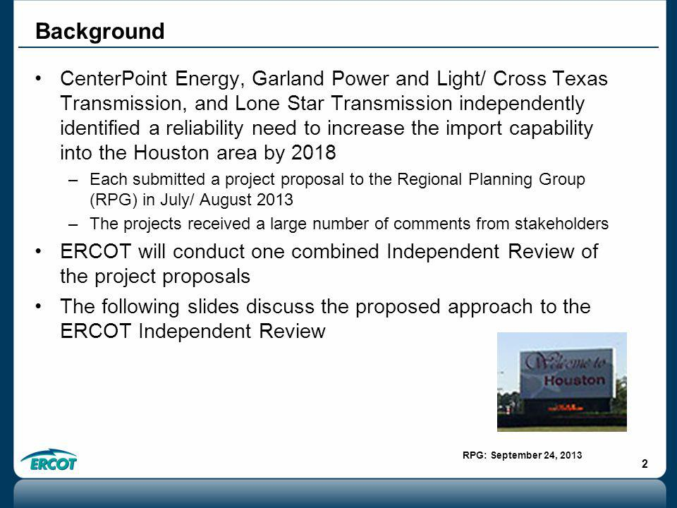 RPG: September 24, 2013 2 CenterPoint Energy, Garland Power and Light/ Cross Texas Transmission, and Lone Star Transmission independently identified a reliability need to increase the import capability into the Houston area by 2018 –Each submitted a project proposal to the Regional Planning Group (RPG) in July/ August 2013 –The projects received a large number of comments from stakeholders ERCOT will conduct one combined Independent Review of the project proposals The following slides discuss the proposed approach to the ERCOT Independent Review Background
