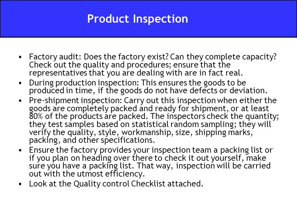 Factory audit: Does the factory exist? Can they complete capacity? Check out the quality and procedures; ensure that the representatives that you are