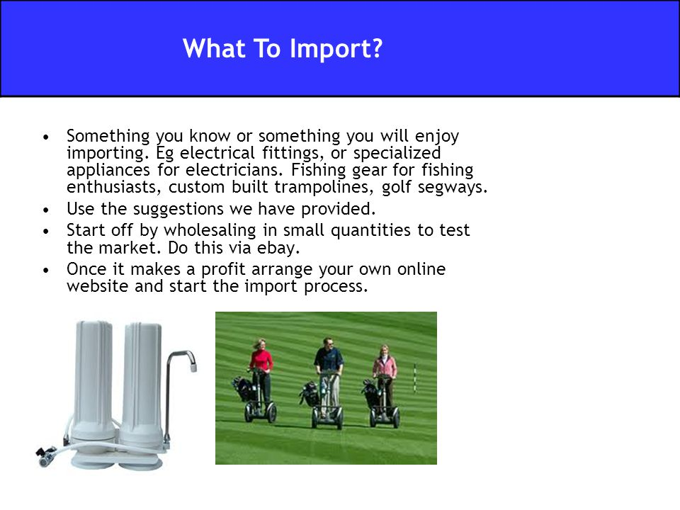 Something you know or something you will enjoy importing. Eg electrical fittings, or specialized appliances for electricians. Fishing gear for fishing