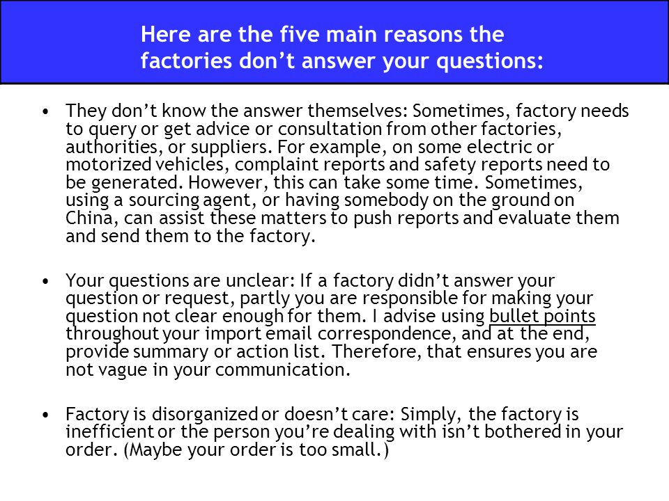 They don't know the answer themselves: Sometimes, factory needs to query or get advice or consultation from other factories, authorities, or suppliers