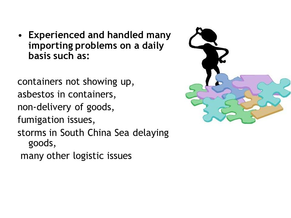 Experienced and handled many importing problems on a daily basis such as: containers not showing up, asbestos in containers, non-delivery of goods, fumigation issues, storms in South China Sea delaying goods, many other logistic issues