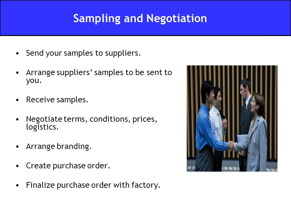 Send your samples to suppliers. Arrange suppliers' samples to be sent to you. Receive samples. Negotiate terms, conditions, prices, logistics. Arrange