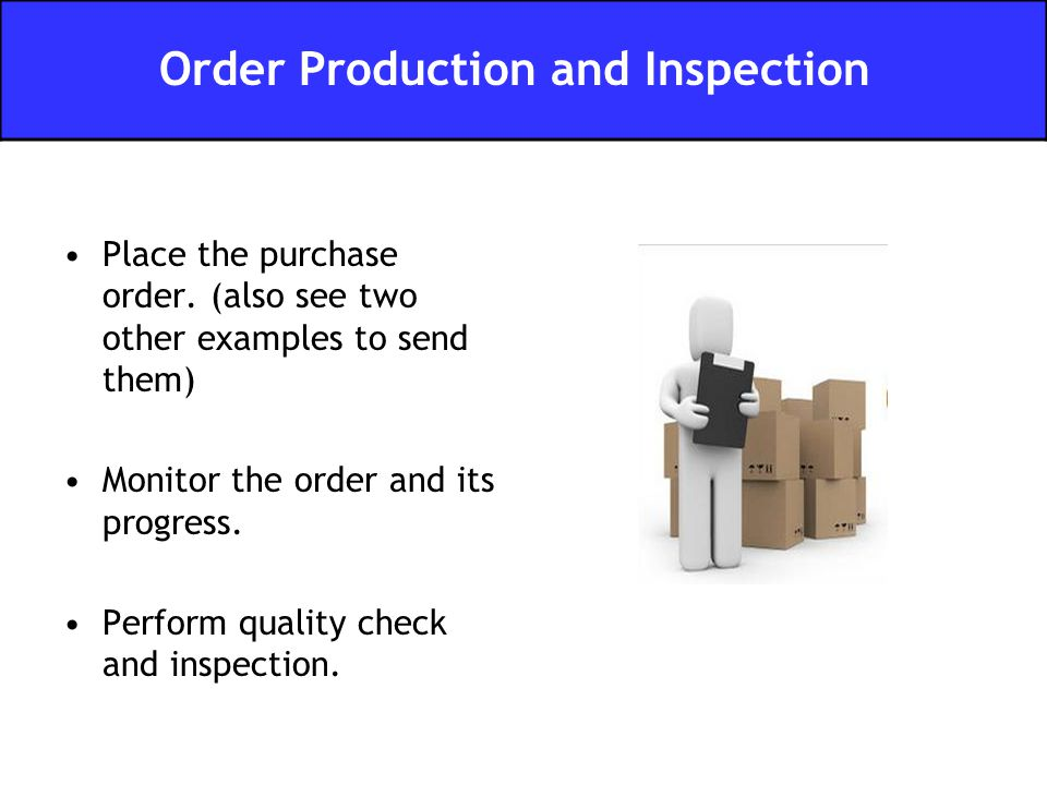 Place the purchase order. (also see two other examples to send them) Monitor the order and its progress. Perform quality check and inspection. Order P