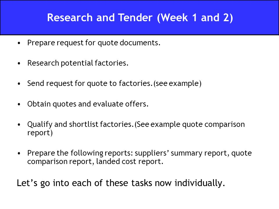 Prepare request for quote documents. Research potential factories. Send request for quote to factories.(see example) Obtain quotes and evaluate offers
