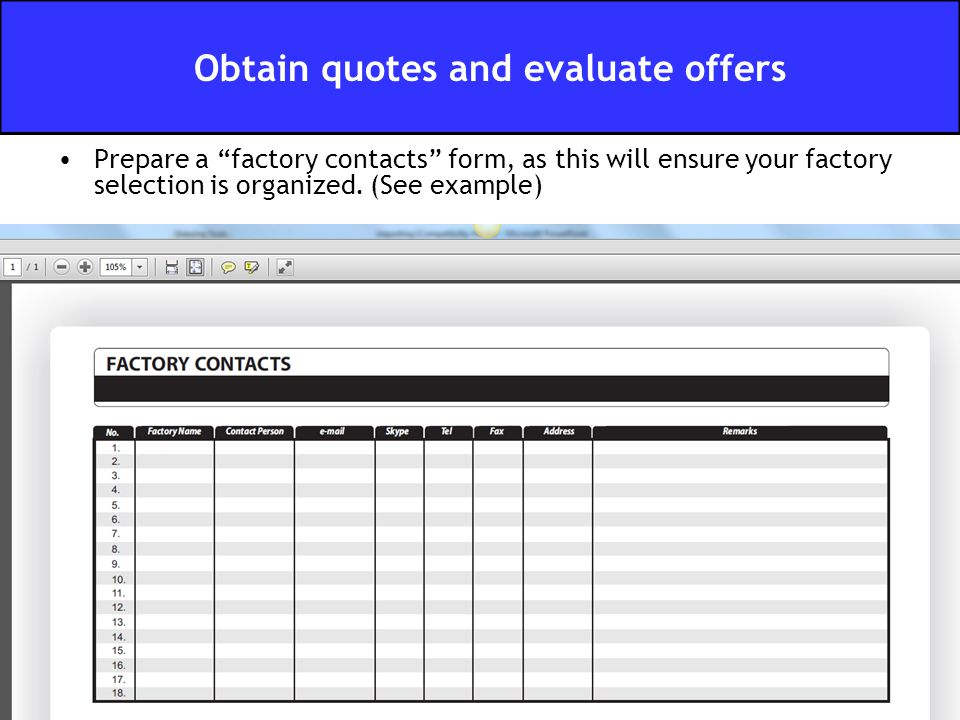 "Prepare a ""factory contacts"" form, as this will ensure your factory selection is organized. (See example) Obtain quotes and evaluate offers"