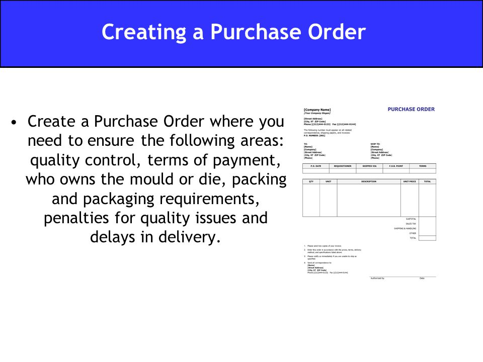 Create a Purchase Order where you need to ensure the following areas: quality control, terms of payment, who owns the mould or die, packing and packaging requirements, penalties for quality issues and delays in delivery.