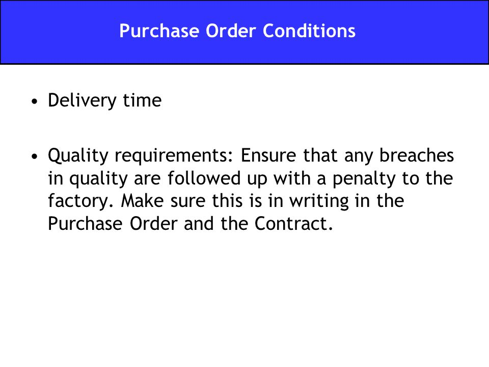 Delivery time Quality requirements: Ensure that any breaches in quality are followed up with a penalty to the factory.