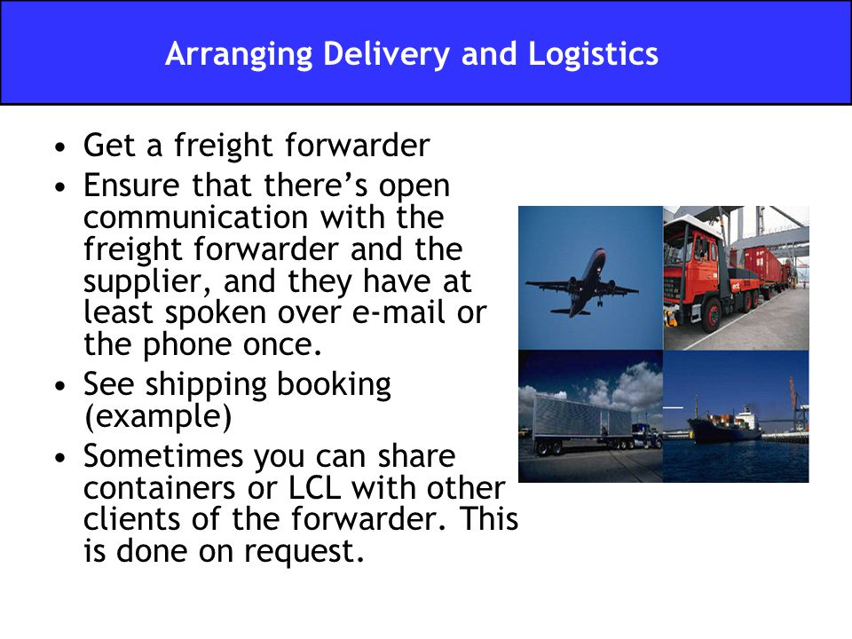 Get a freight forwarder Ensure that there's open communication with the freight forwarder and the supplier, and they have at least spoken over e-mail