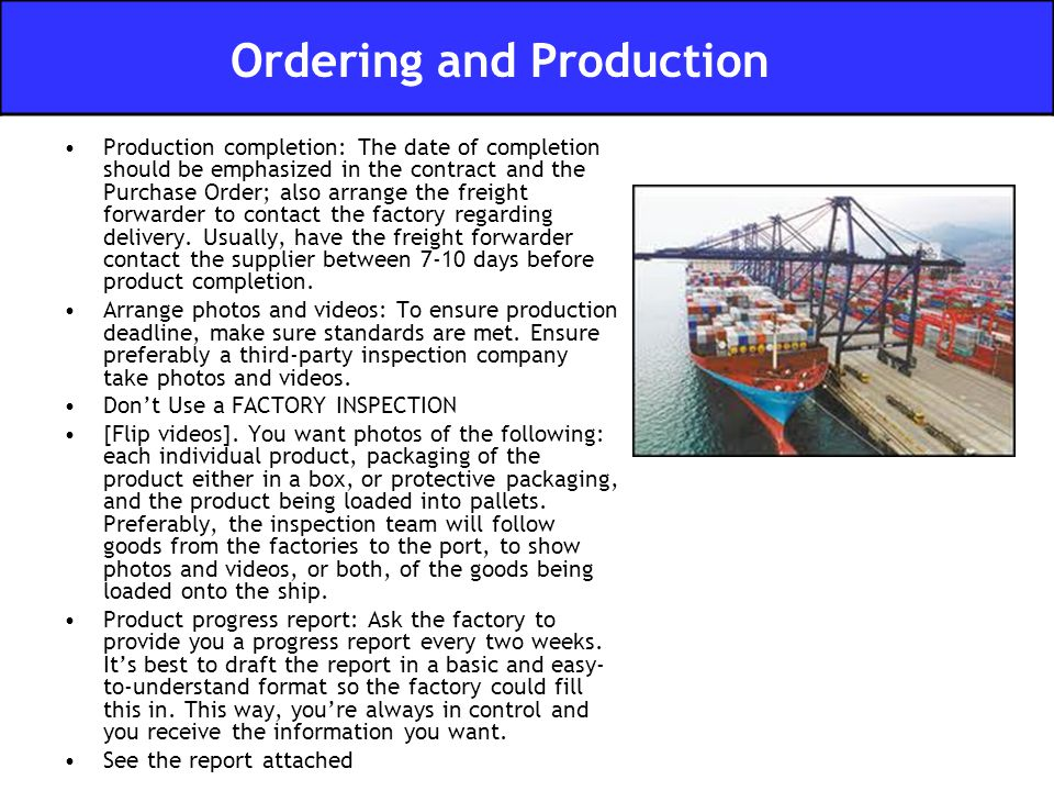 Production completion: The date of completion should be emphasized in the contract and the Purchase Order; also arrange the freight forwarder to conta