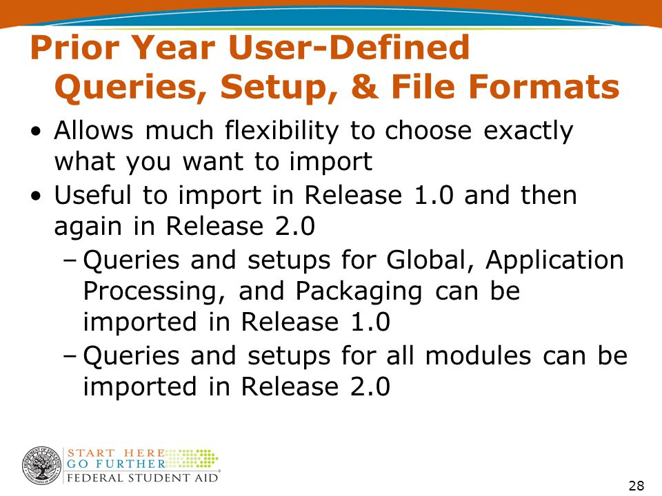 Prior Year User-Defined Queries, Setup, & File Formats 28 Allows much flexibility to choose exactly what you want to import Useful to import in Release 1.0 and then again in Release 2.0 –Queries and setups for Global, Application Processing, and Packaging can be imported in Release 1.0 –Queries and setups for all modules can be imported in Release 2.0