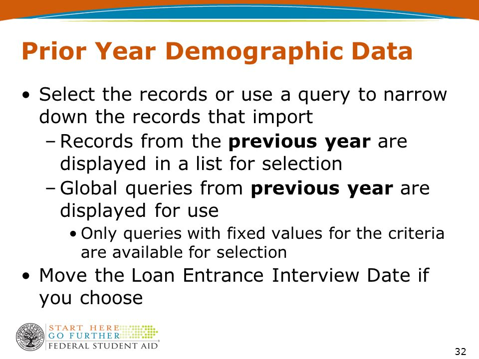 Prior Year Demographic Data Select the records or use a query to narrow down the records that import –Records from the previous year are displayed in a list for selection –Global queries from previous year are displayed for use Only queries with fixed values for the criteria are available for selection Move the Loan Entrance Interview Date if you choose 32