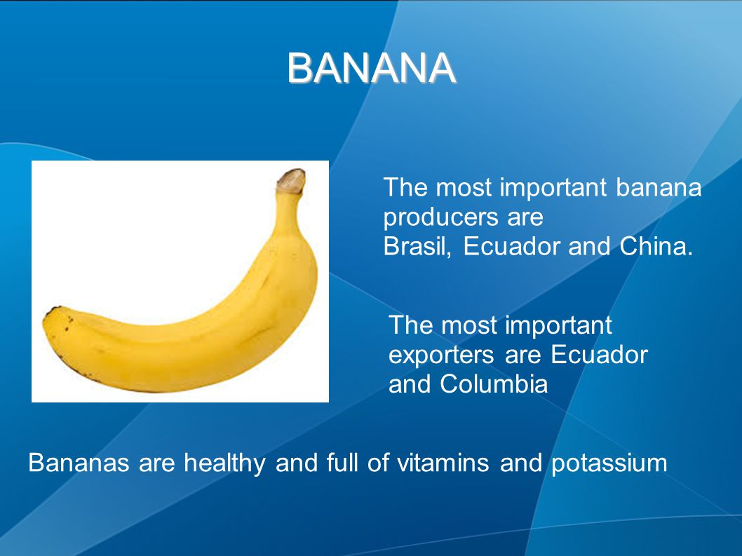 BANANA The most important banana producers are Brasil, Ecuador and China. The most important exporters are Ecuador and Columbia Bananas are healthy an