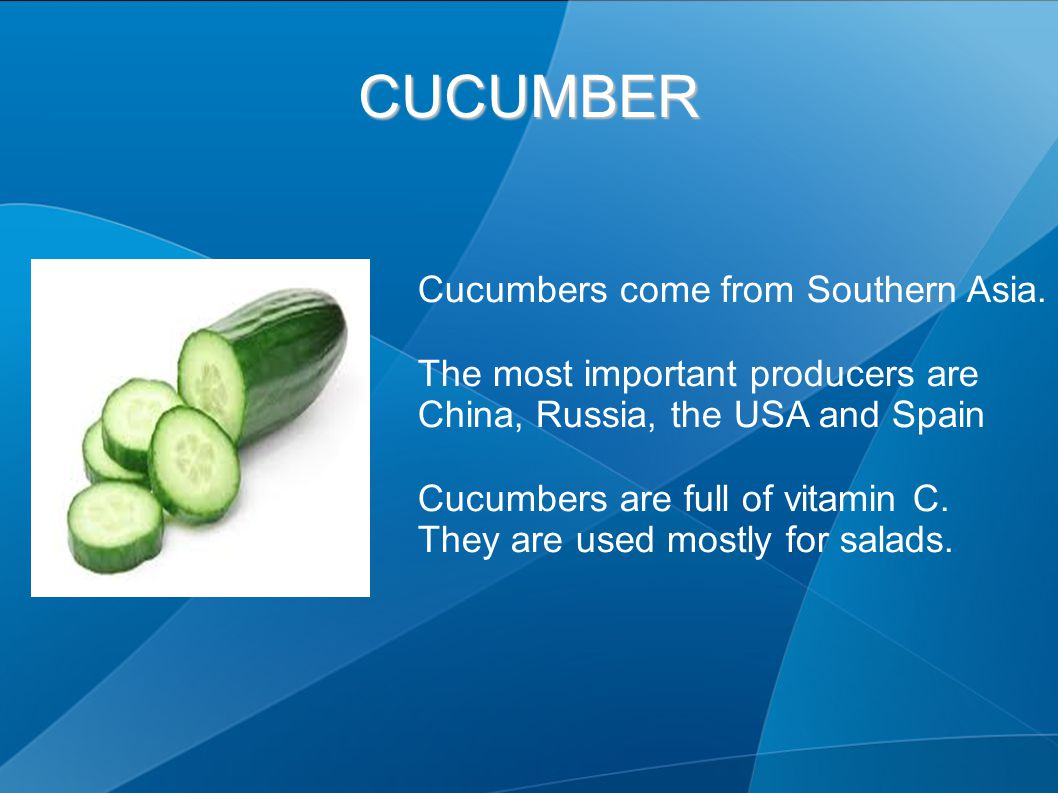 CUCUMBER Cucumbers come from Southern Asia. The most important producers are China, Russia, the USA and Spain Cucumbers are full of vitamin C. They ar