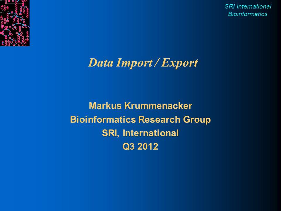 SRI International Bioinformatics Data Import / Export Markus Krummenacker Bioinformatics Research Group SRI, International Q3 2012