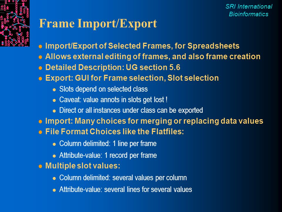 SRI International Bioinformatics Frame Import/Export Import/Export of Selected Frames, for Spreadsheets Allows external editing of frames, and also frame creation Detailed Description: UG section 5.6 Export: GUI for Frame selection, Slot selection Slots depend on selected class Caveat: value annots in slots get lost .