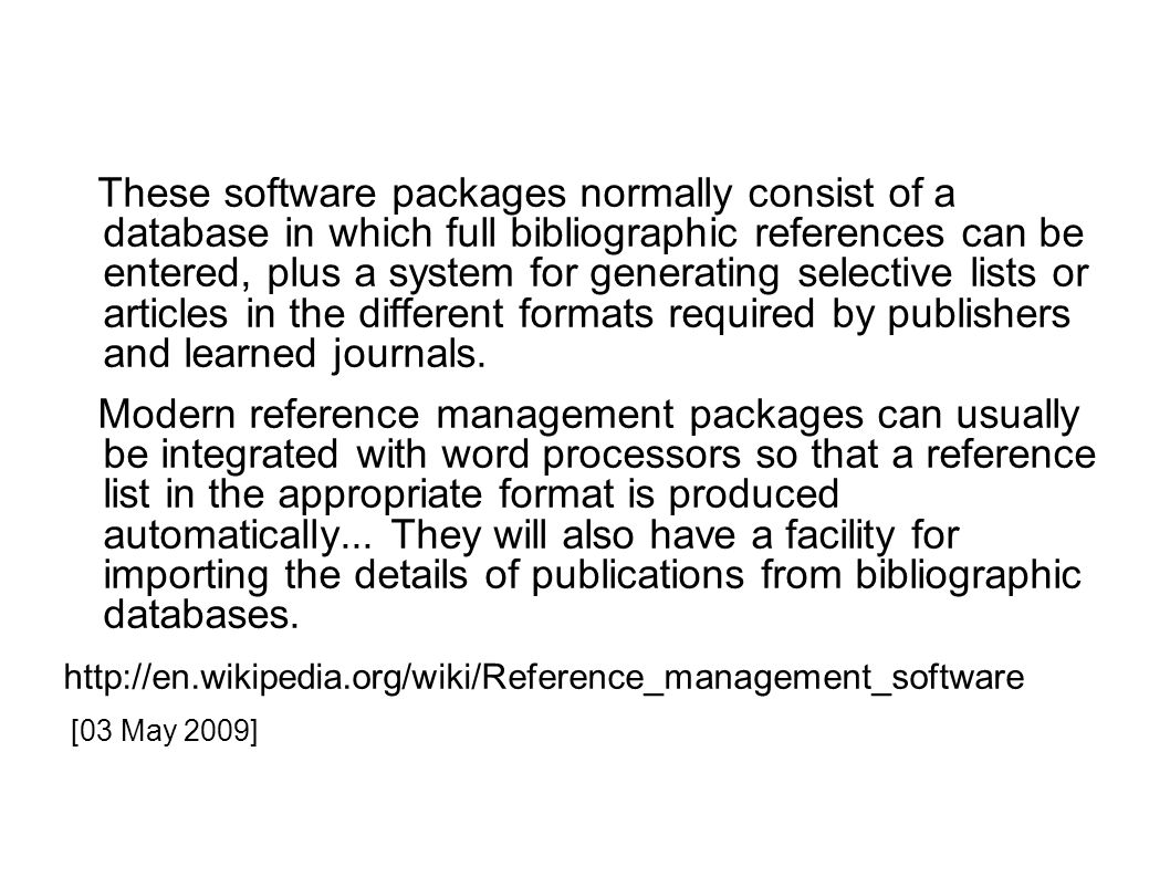 These software packages normally consist of a database in which full bibliographic references can be entered, plus a system for generating selective lists or articles in the different formats required by publishers and learned journals.