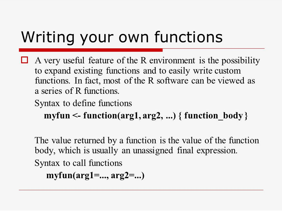Writing your own functions  A very useful feature of the R environment is the possibility to expand existing functions and to easily write custom functions.