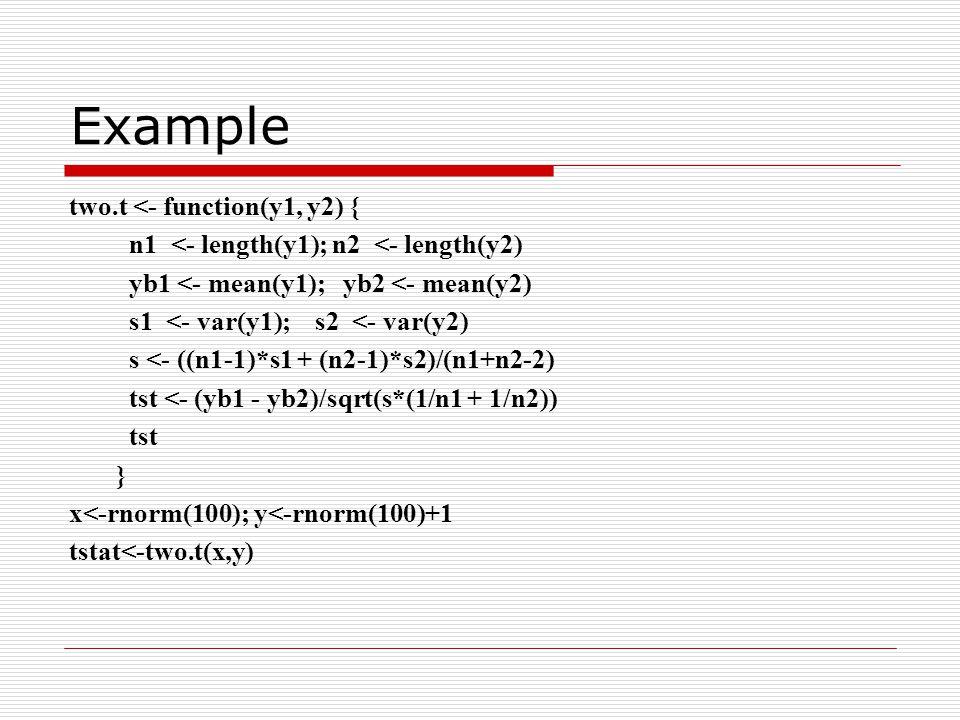 Example two.t <- function(y1, y2) { n1 <- length(y1); n2 <- length(y2) yb1 <- mean(y1); yb2 <- mean(y2) s1 <- var(y1); s2 <- var(y2) s <- ((n1-1)*s1 + (n2-1)*s2)/(n1+n2-2) tst <- (yb1 - yb2)/sqrt(s*(1/n1 + 1/n2)) tst } x<-rnorm(100); y<-rnorm(100)+1 tstat<-two.t(x,y)