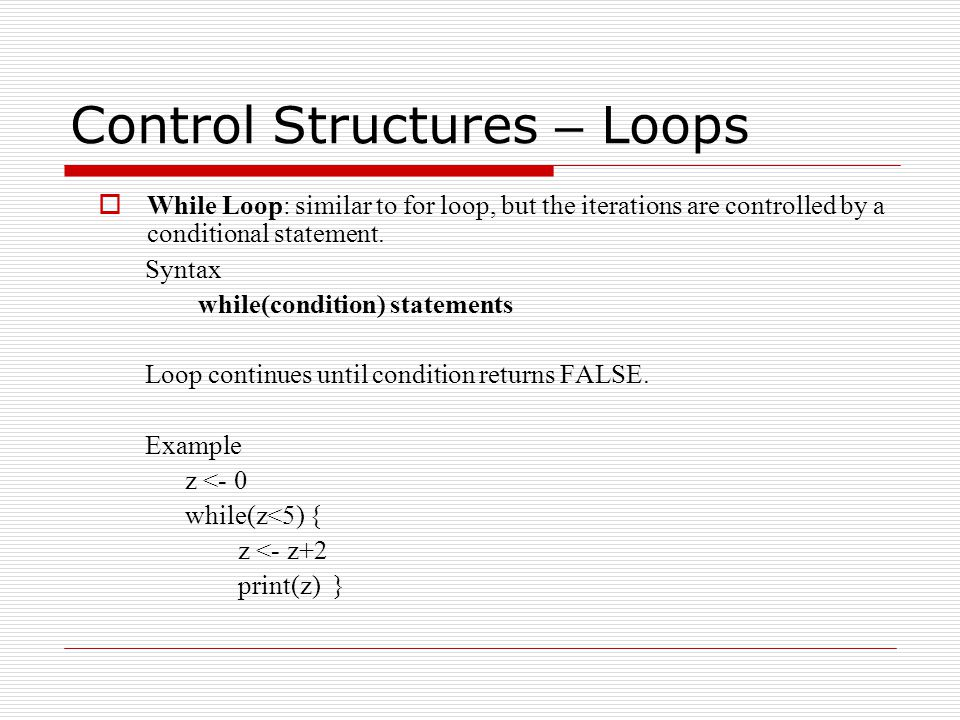 Control Structures – Loops  While Loop: similar to for loop, but the iterations are controlled by a conditional statement.
