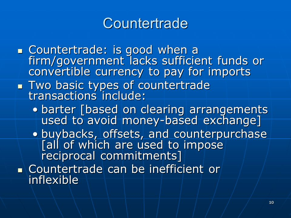10 Countertrade Countertrade: is good when a firm/government lacks sufficient funds or convertible currency to pay for imports Countertrade: is good w